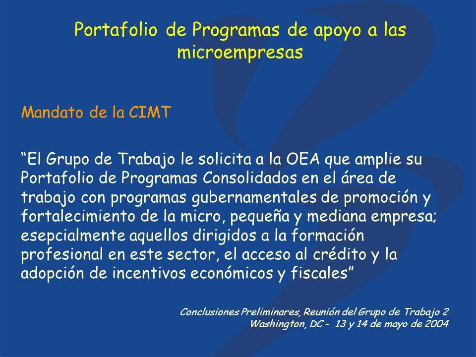 Mandato de la CIMT El Grupo de Trabajo le solicita a la OEA que amplie su Portafolio de Programas Consolidados en el área de trabajo con programas gubernamentales de promoción y fortalecimiento de la micro, pequeña y mediana empresa; esepcialmente aquellos dirigidos a la formación profesional en este sector, el acceso al crédito y la adopción de incentivos económicos y fiscales Conclusiones Preliminares, Reunión del Grupo de Trabajo 2 Washington, DC - 13 y 14 de mayo de 2004 Portafolio de Programas de apoyo a las microempresas