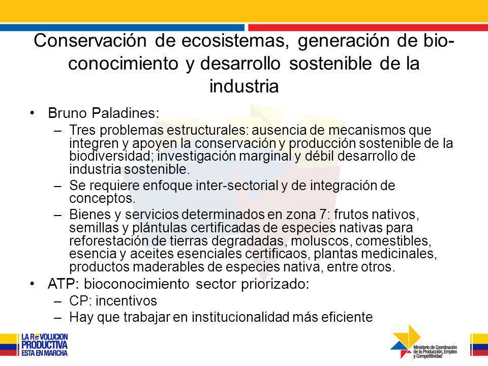 Conservación de ecosistemas, generación de bio- conocimiento y desarrollo sostenible de la industria Bruno Paladines: –Tres problemas estructurales: ausencia de mecanismos que integren y apoyen la conservación y producción sostenible de la biodiversidad; investigación marginal y débil desarrollo de industria sostenible.