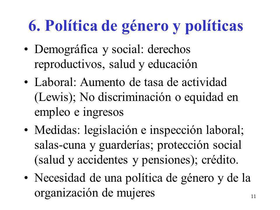11 6. Política de género y políticas Demográfica y social: derechos reproductivos, salud y educación Laboral: Aumento de tasa de actividad (Lewis); No