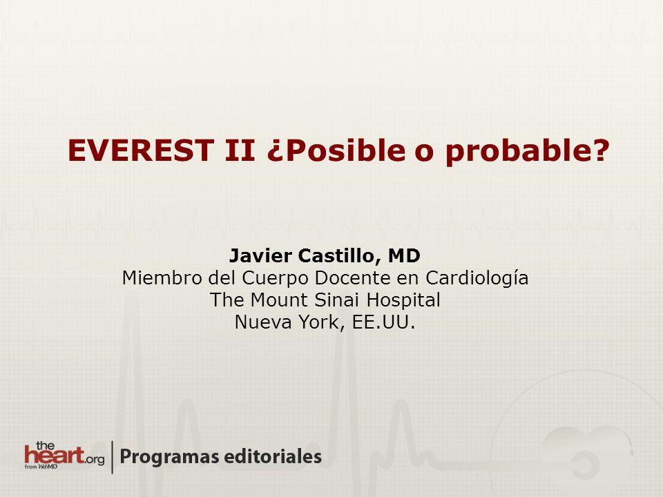 Javier Castillo, MD Miembro del Cuerpo Docente en Cardiología The Mount Sinai Hospital Nueva York, EE.UU. EVEREST II ¿Posible o probable?