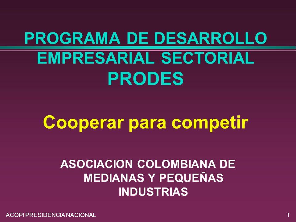 ACOPI PRESIDENCIA NACIONAL1 PROGRAMA DE DESARROLLO EMPRESARIAL SECTORIAL PRODES Cooperar para competir ASOCIACION COLOMBIANA DE MEDIANAS Y PEQUEÑAS IN