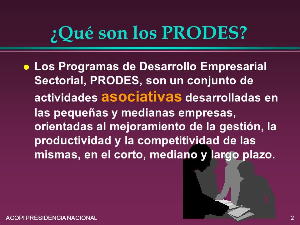 ACOPI PRESIDENCIA NACIONAL2 ¿Qué son los PRODES? l Los Programas de Desarrollo Empresarial Sectorial, PRODES, son un conjunto de actividades asociativ