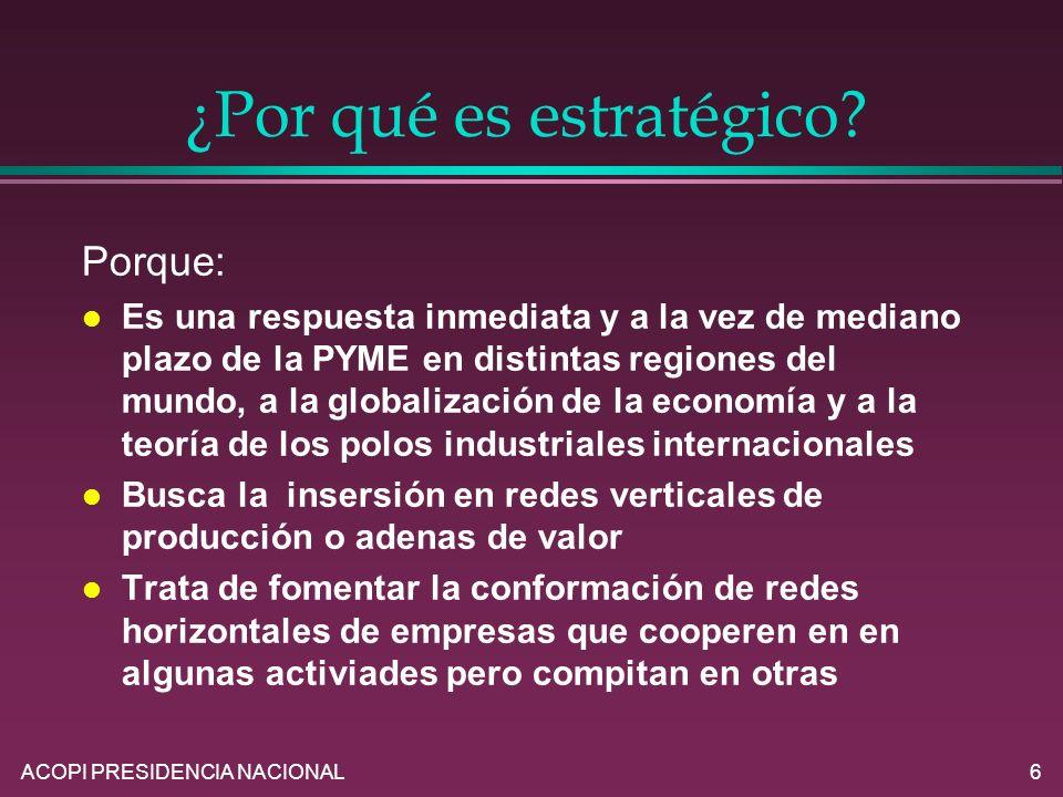 ACOPI PRESIDENCIA NACIONAL6 ¿Por qué es estratégico? Porque: l Es una respuesta inmediata y a la vez de mediano plazo de la PYME en distintas regiones