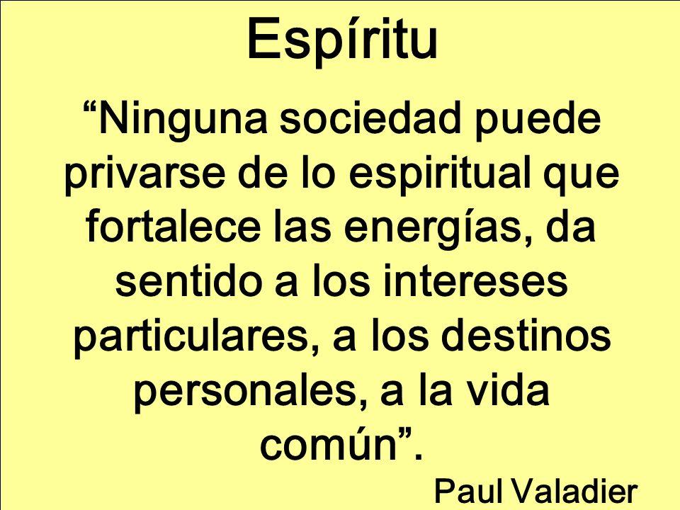 Espíritu Ninguna sociedad puede privarse de lo espiritual que fortalece las energías, da sentido a los intereses particulares, a los destinos personales, a la vida común.