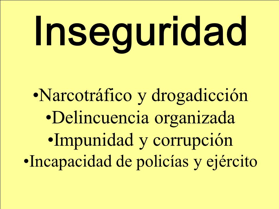 Inseguridad Narcotráfico y drogadicción Delincuencia organizada Impunidad y corrupción Incapacidad de policías y ejército