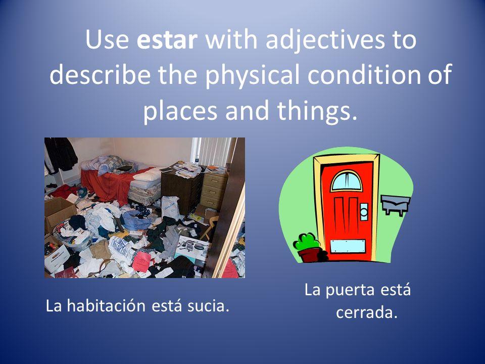 Use estar with adjectives to describe the physical condition of places and things. La habitación está sucia. La puerta está cerrada.