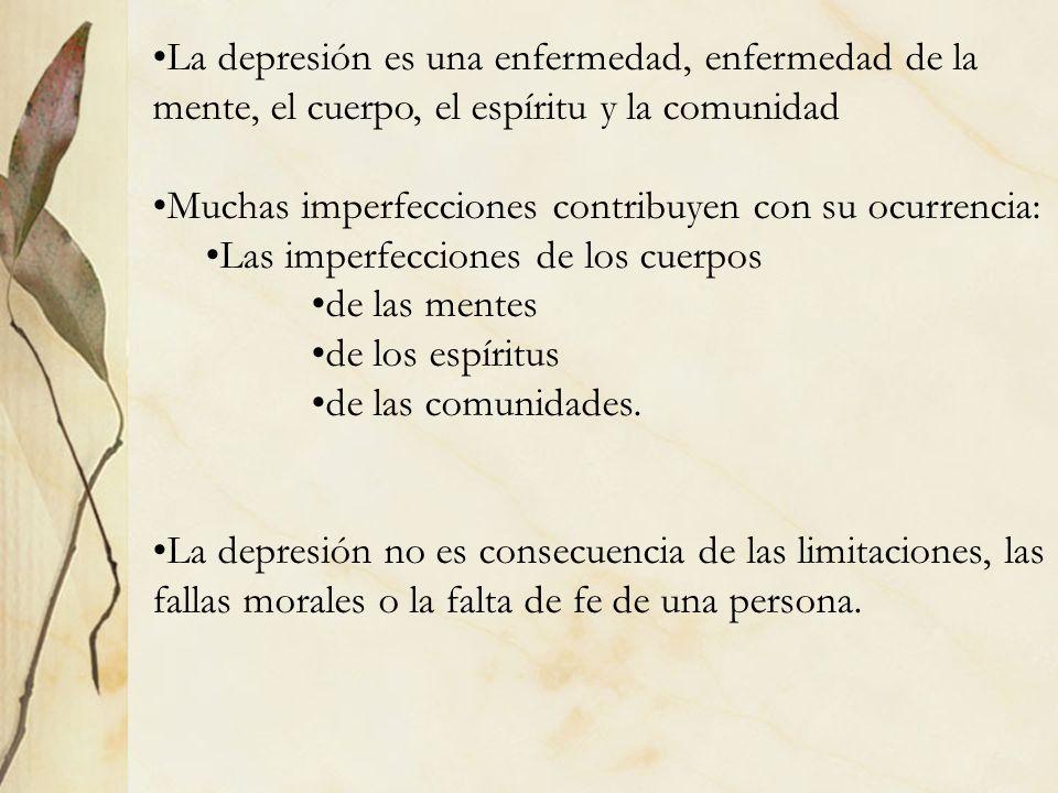 La depresión es una enfermedad, enfermedad de la mente, el cuerpo, el espíritu y la comunidad Muchas imperfecciones contribuyen con su ocurrencia: Las