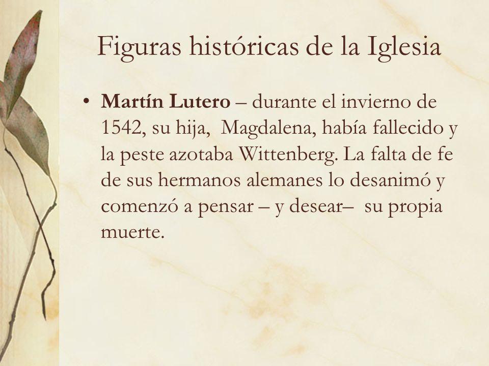 Figuras históricas de la Iglesia Martín Lutero – durante el invierno de 1542, su hija, Magdalena, había fallecido y la peste azotaba Wittenberg. La fa