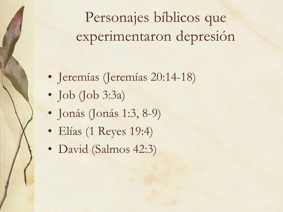 Personajes bíblicos que experimentaron depresión Jeremías (Jeremías 20:14-18) Job (Job 3:3a) Jonás (Jonás 1:3, 8-9) Elías (1 Reyes 19:4) David (Salmos