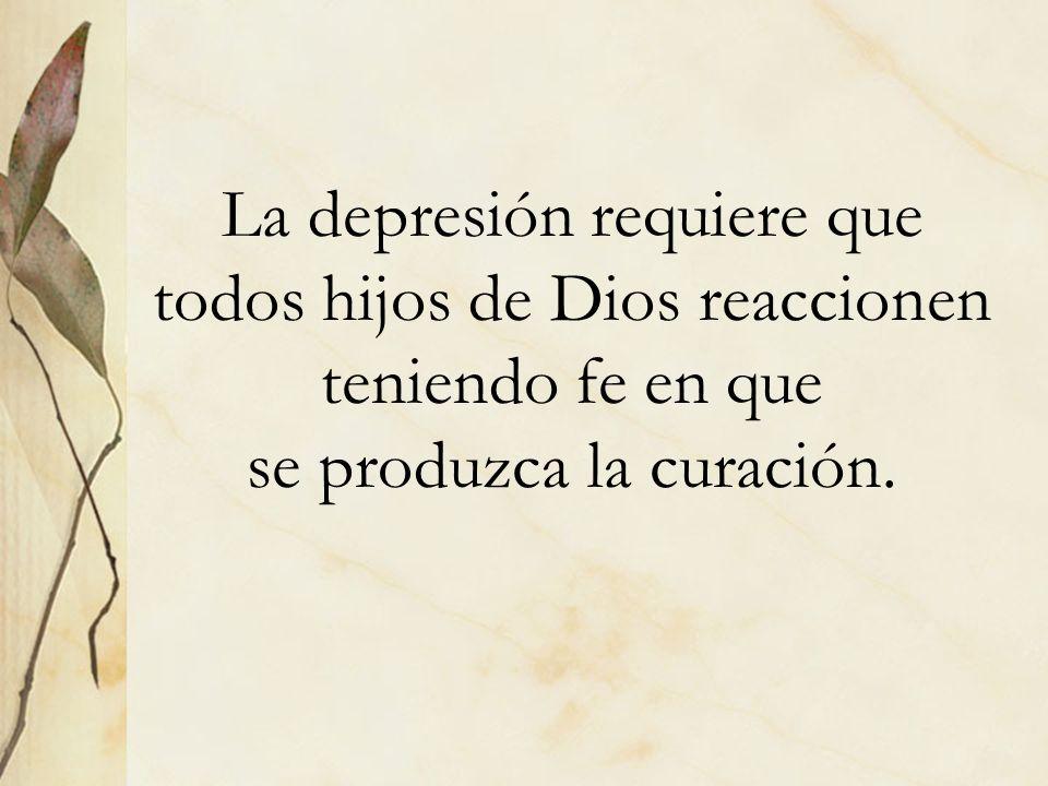 La depresión requiere que todos hijos de Dios reaccionen teniendo fe en que se produzca la curación.