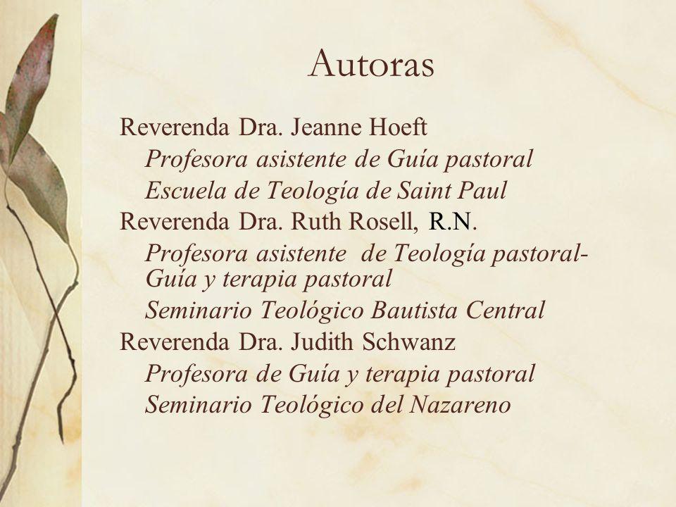 Autoras Reverenda Dra. Jeanne Hoeft Profesora asistente de Guía pastoral Escuela de Teología de Saint Paul Reverenda Dra. Ruth Rosell, R.N. Profesora