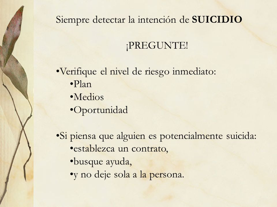 Siempre detectar la intención de SUICIDIO ¡PREGUNTE! Verifique el nivel de riesgo inmediato: Plan Medios Oportunidad Si piensa que alguien es potencia