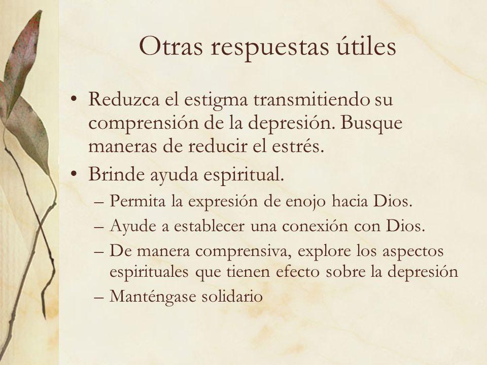Otras respuestas útiles Reduzca el estigma transmitiendo su comprensión de la depresión. Busque maneras de reducir el estrés. Brinde ayuda espiritual.