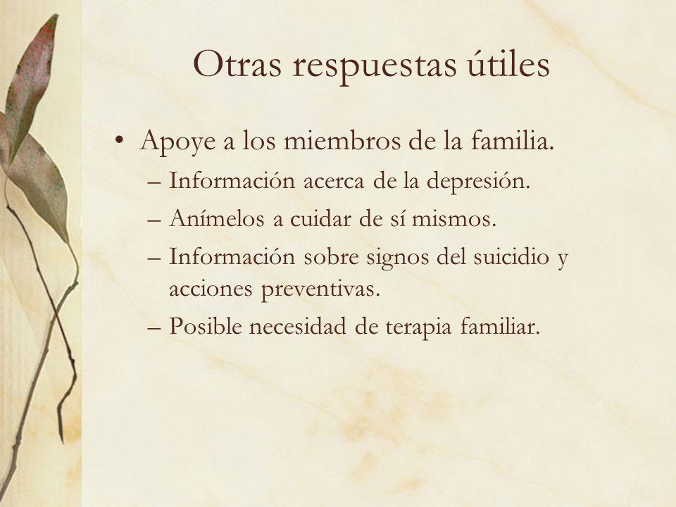 Otras respuestas útiles Apoye a los miembros de la familia. –Información acerca de la depresión. –Anímelos a cuidar de sí mismos. –Información sobre s
