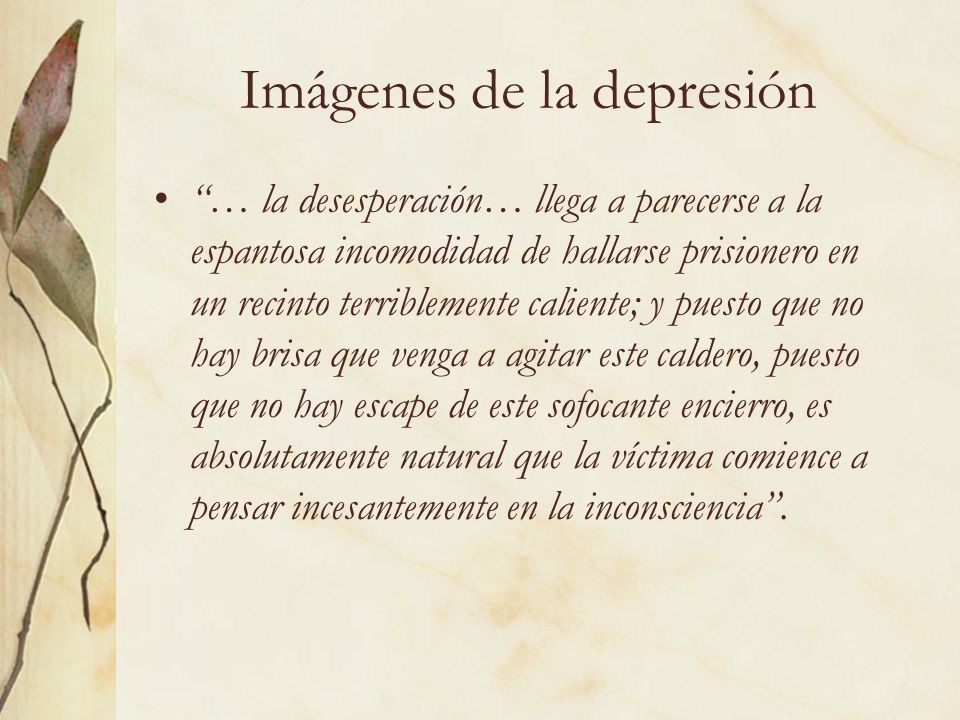 Imágenes de la depresión … la desesperación… llega a parecerse a la espantosa incomodidad de hallarse prisionero en un recinto terriblemente caliente;
