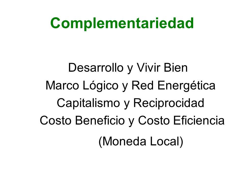 Complementariedad Desarrollo y Vivir Bien Marco Lógico y Red Energética Capitalismo y Reciprocidad Costo Beneficio y Costo Eficiencia (Moneda Local)