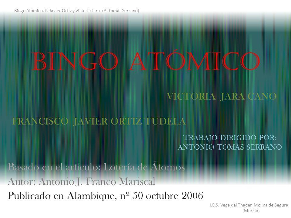 BINGO ATÓMICO Basado en el artículo: Lotería de Átomos Autor: Antonio J. Franco Mariscal Publicado en Alambique, nº 50 octubre 2006 I.E.S. Vega del Th