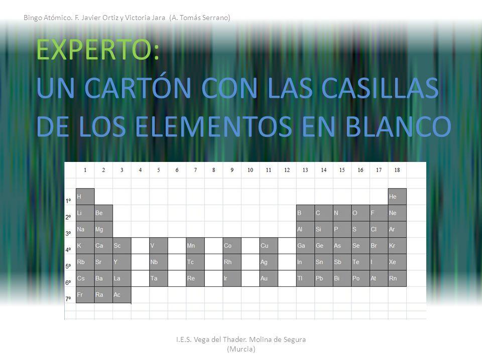 I.E.S. Vega del Thader. Molina de Segura (Murcia) EXPERTO: UN CARTÓN CON LAS CASILLAS DE LOS ELEMENTOS EN BLANCO Bingo Atómico. F. Javier Ortiz y Vict