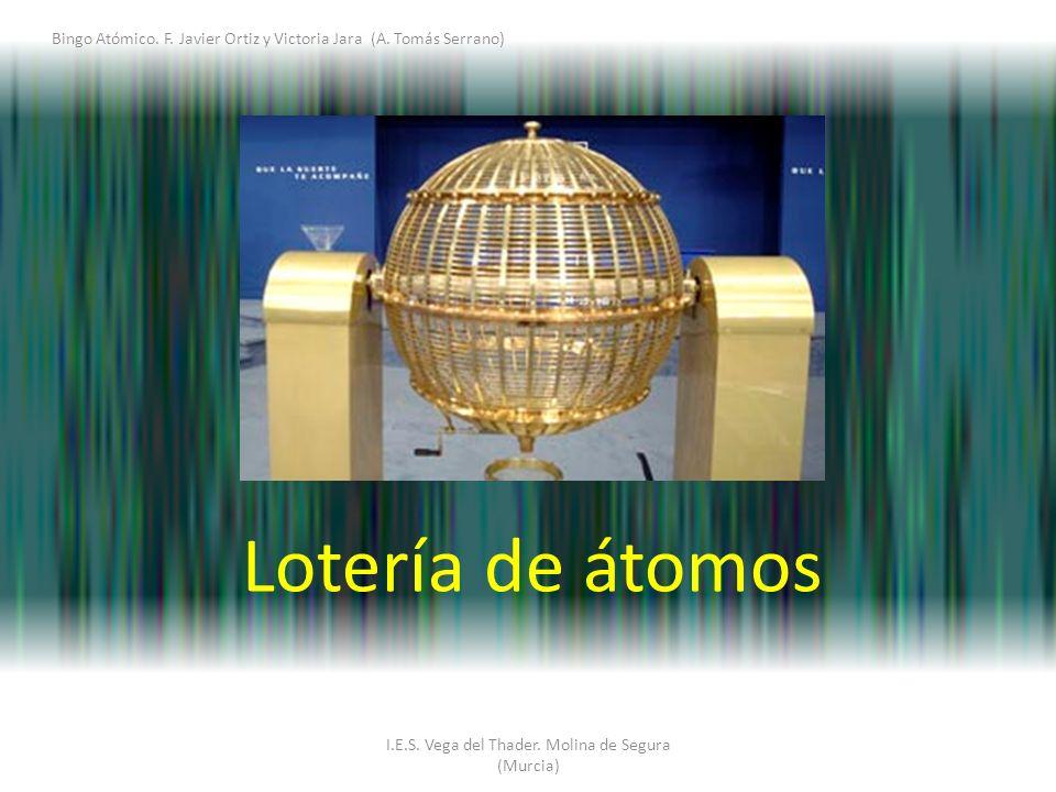 I.E.S. Vega del Thader. Molina de Segura (Murcia) Bingo Atómico. F. Javier Ortiz y Victoria Jara (A. Tomás Serrano) Lotería de átomos