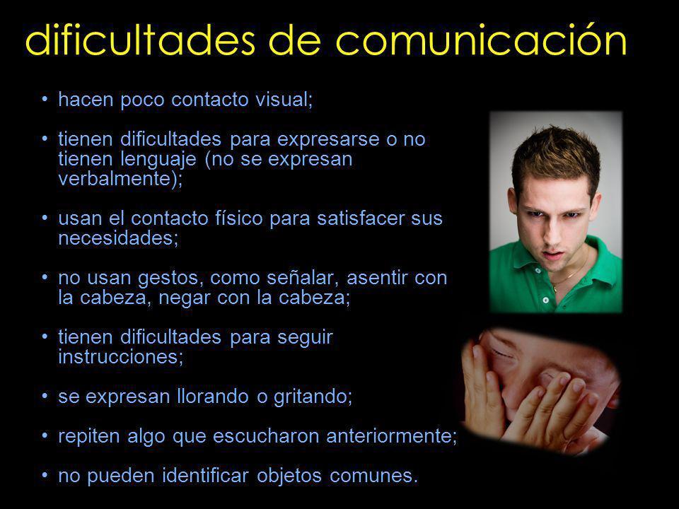 dificultades de comunicación hacen poco contacto visual; tienen dificultades para expresarse o no tienen lenguaje (no se expresan verbalmente); usan e