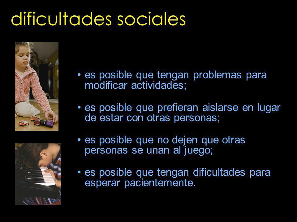 dificultades sociales es posible que tengan problemas para modificar actividades; es posible que prefieran aislarse en lugar de estar con otras person