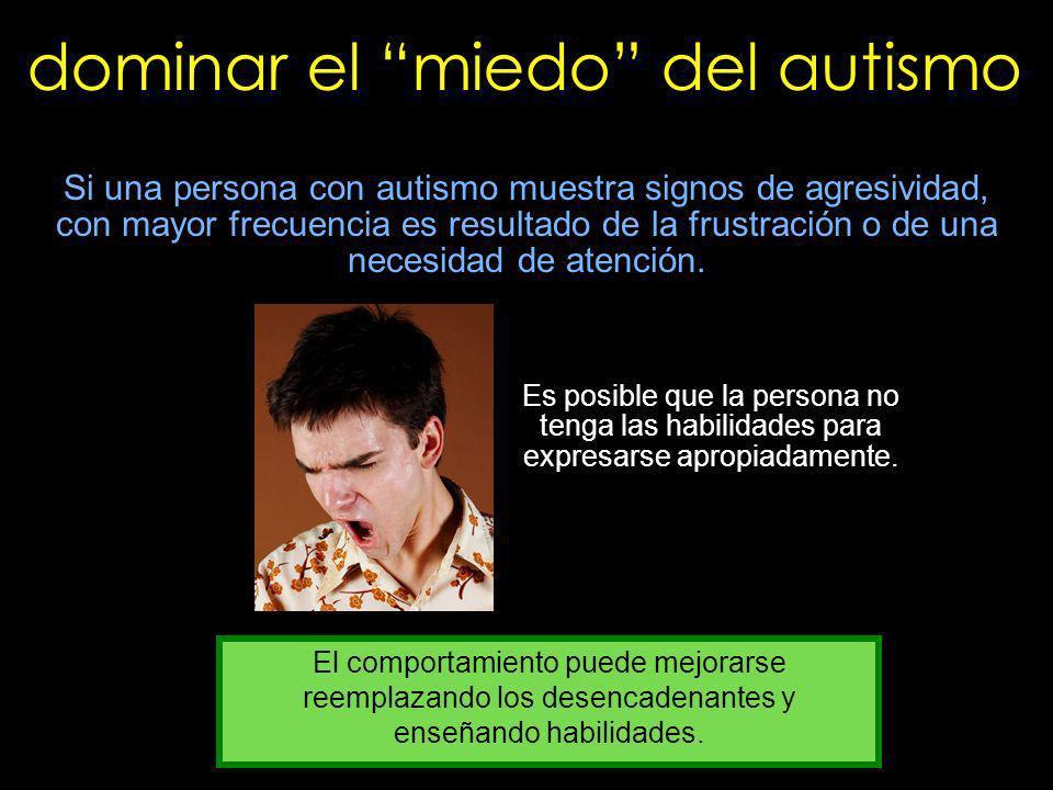 dominar el miedo del autismo Si una persona con autismo muestra signos de agresividad, con mayor frecuencia es resultado de la frustración o de una ne
