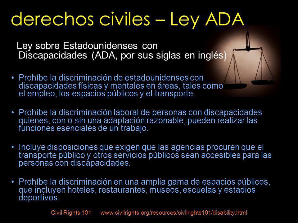 Ley sobre Estadounidenses con Discapacidades (ADA, por sus siglas en inglés) Prohíbe la discriminación de estadounidenses con discapacidades físicas y