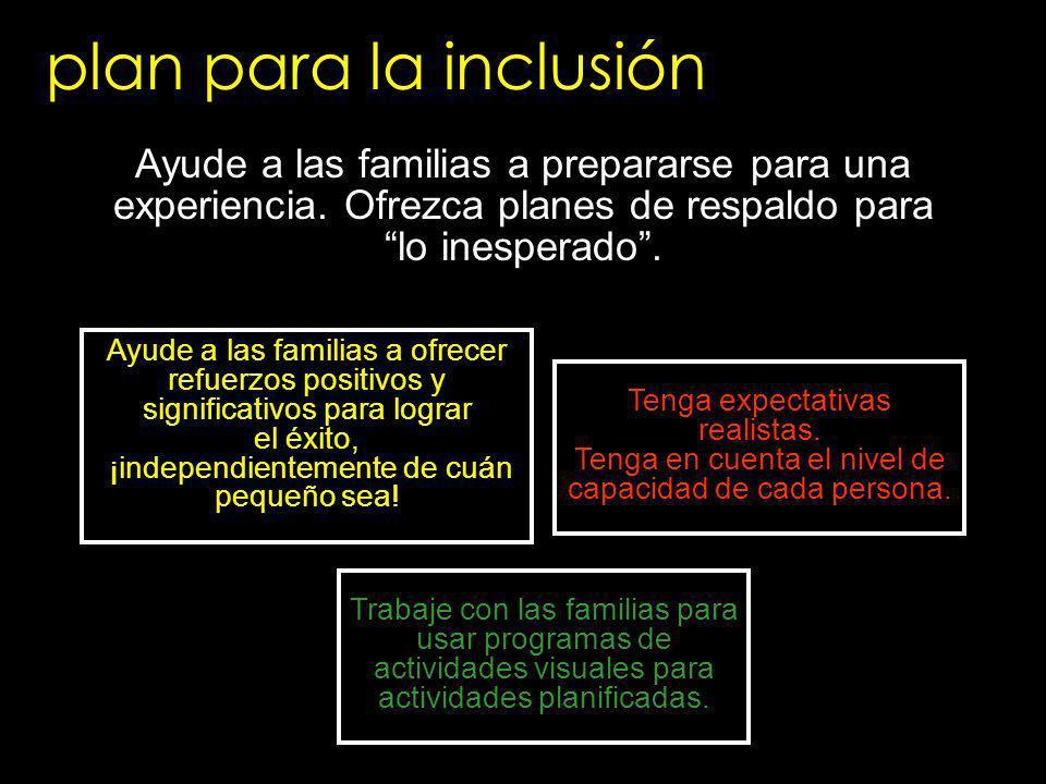 plan para la inclusión Ayude a las familias a prepararse para una experiencia. Ofrezca planes de respaldo para lo inesperado. Tenga expectativas reali