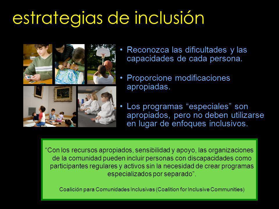 estrategias de inclusión Reconozca las dificultades y las capacidades de cada persona. Proporcione modificaciones apropiadas. Los programas especiales
