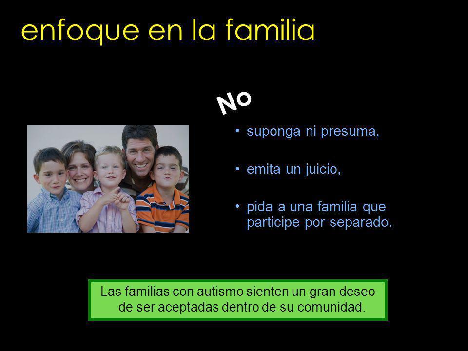 enfoque en la familia suponga ni presuma, emita un juicio, pida a una familia que participe por separado. No Las familias con autismo sienten un gran