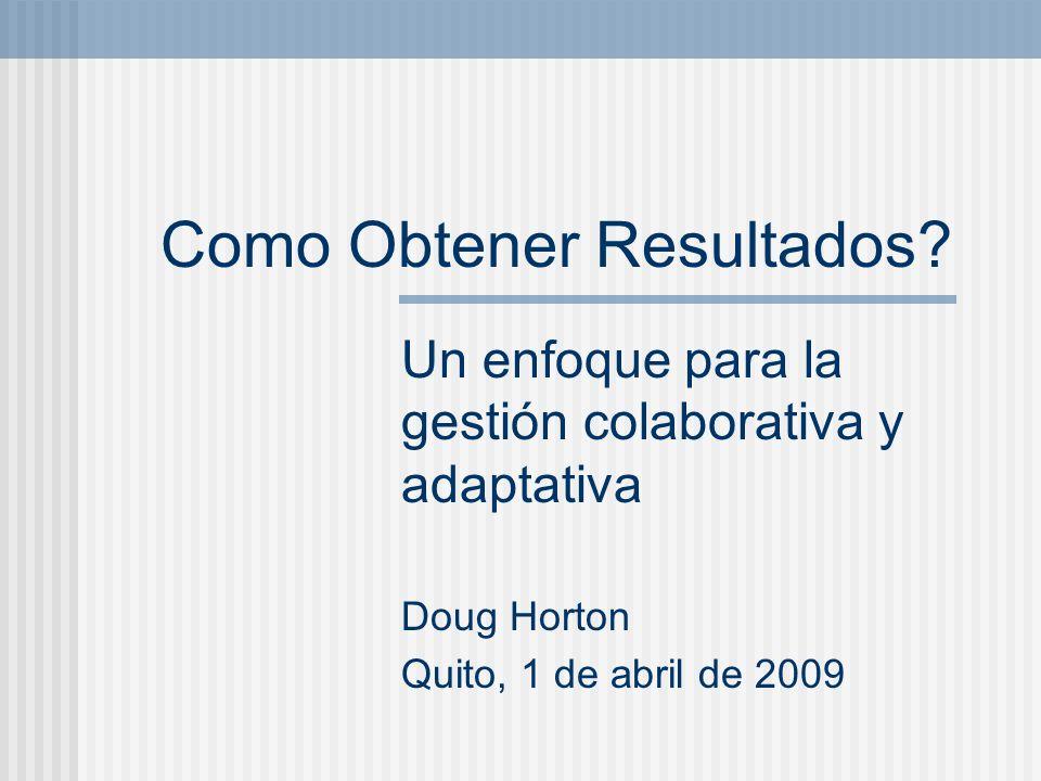Como Obtener Resultados? Un enfoque para la gestión colaborativa y adaptativa Doug Horton Quito, 1 de abril de 2009