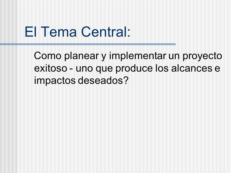 El Tema Central: Como planear y implementar un proyecto exitoso - uno que produce los alcances e impactos deseados?