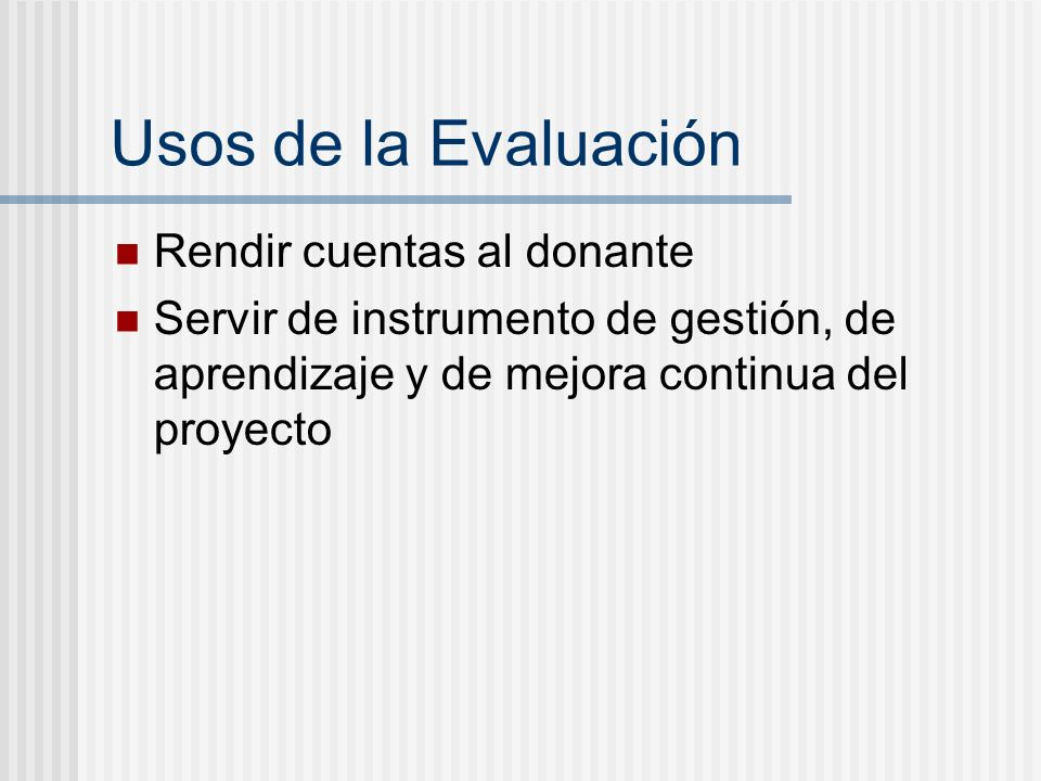 Usos de la Evaluación Rendir cuentas al donante Servir de instrumento de gestión, de aprendizaje y de mejora continua del proyecto