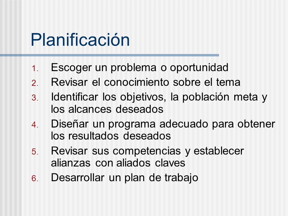 Planificación 1. Escoger un problema o oportunidad 2. Revisar el conocimiento sobre el tema 3. Identificar los objetivos, la población meta y los alca