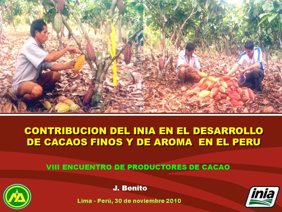 CONTRIBUCION DEL INIA EN EL DESARROLLO DE CACAOS FINOS Y DE AROMA EN EL PERU J. Benito Lima - Perú, 30 de noviembre 2010 VIII ENCUENTRO DE PRODUCTORES