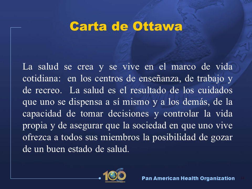 Pan American Health Organization 14 Carta de Ottawa La salud se crea y se vive en el marco de vida cotidiana: en los centros de enseñanza, de trabajo