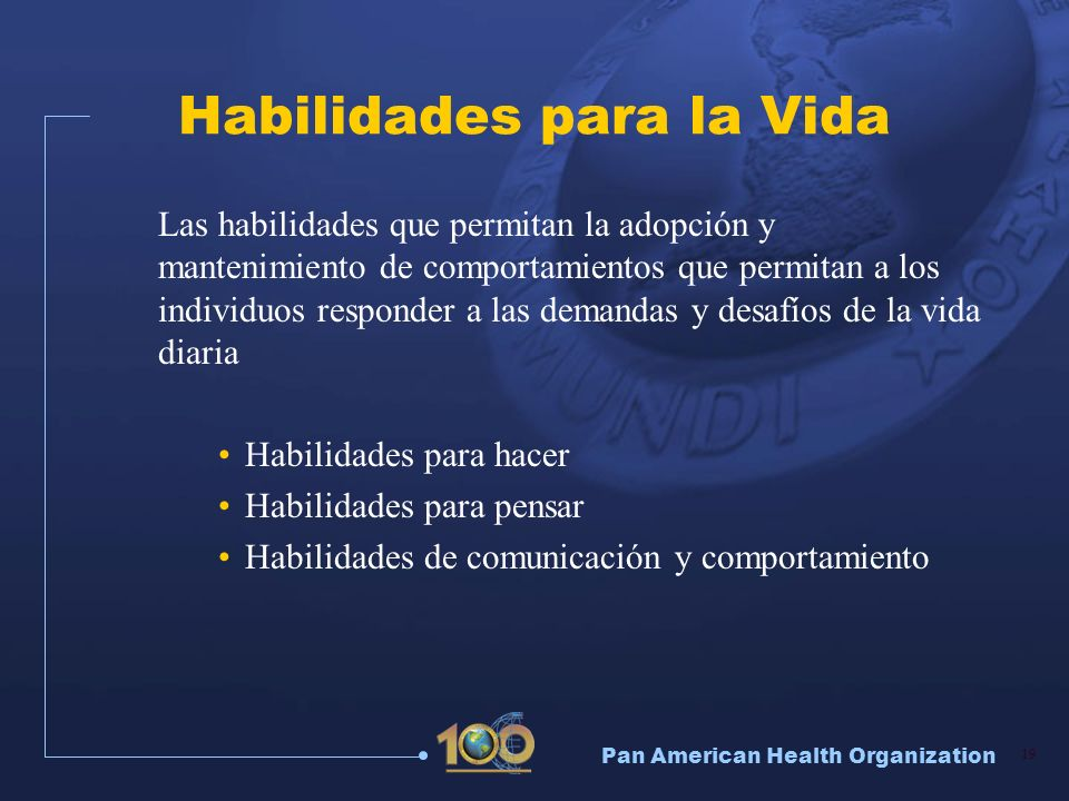 Pan American Health Organization 19 Habilidades para la Vida Las habilidades que permitan la adopción y mantenimiento de comportamientos que permitan