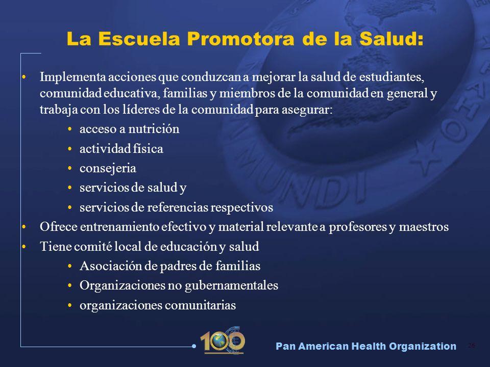 Pan American Health Organization 26 La Escuela Promotora de la Salud: Implementa acciones que conduzcan a mejorar la salud de estudiantes, comunidad e