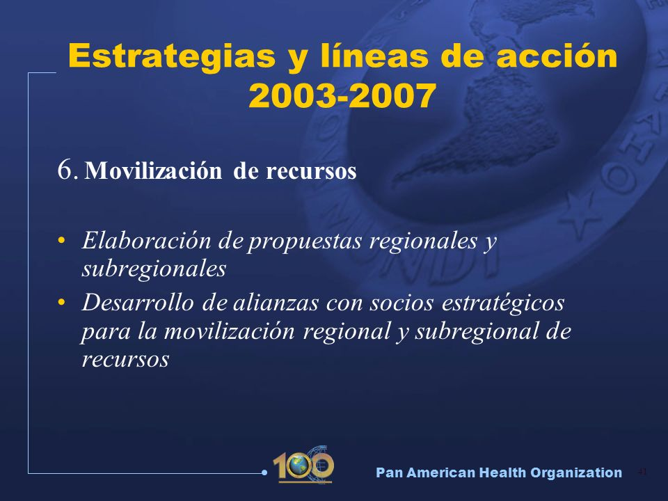 Pan American Health Organization 41 Estrategias y líneas de acción 2003-2007 6. Movilización de recursos Elaboración de propuestas regionales y subreg