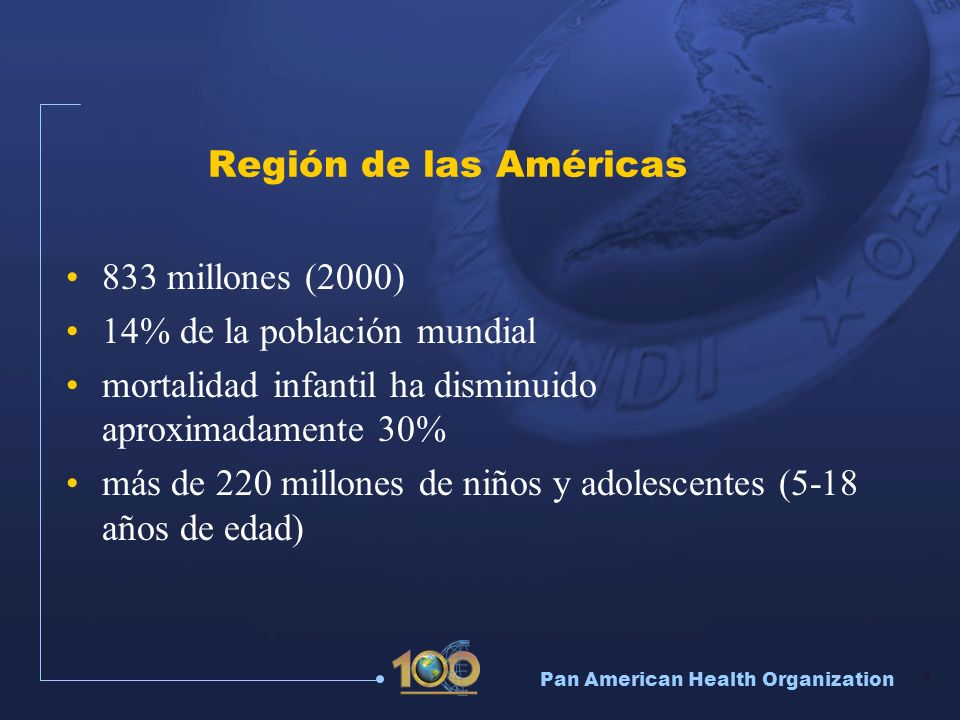 Pan American Health Organization 7 Región de las Américas 833 millones (2000) 14% de la población mundial mortalidad infantil ha disminuido aproximada