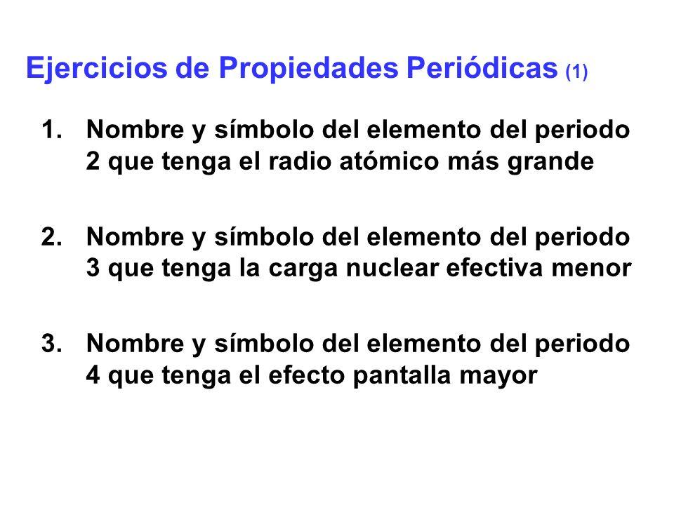 4.Nombre y símbolo del elemento del periodo 5 que tenga la electronegatividad menor 5.Nombre y símbolo del elemento del periodo 6 que tenga la energía de ionización mayor 6.Nombre y símbolo del elemento del periodo 7 que tenga la afinidad electrónica menor Ejercicios de Propiedades Periódicas (2)