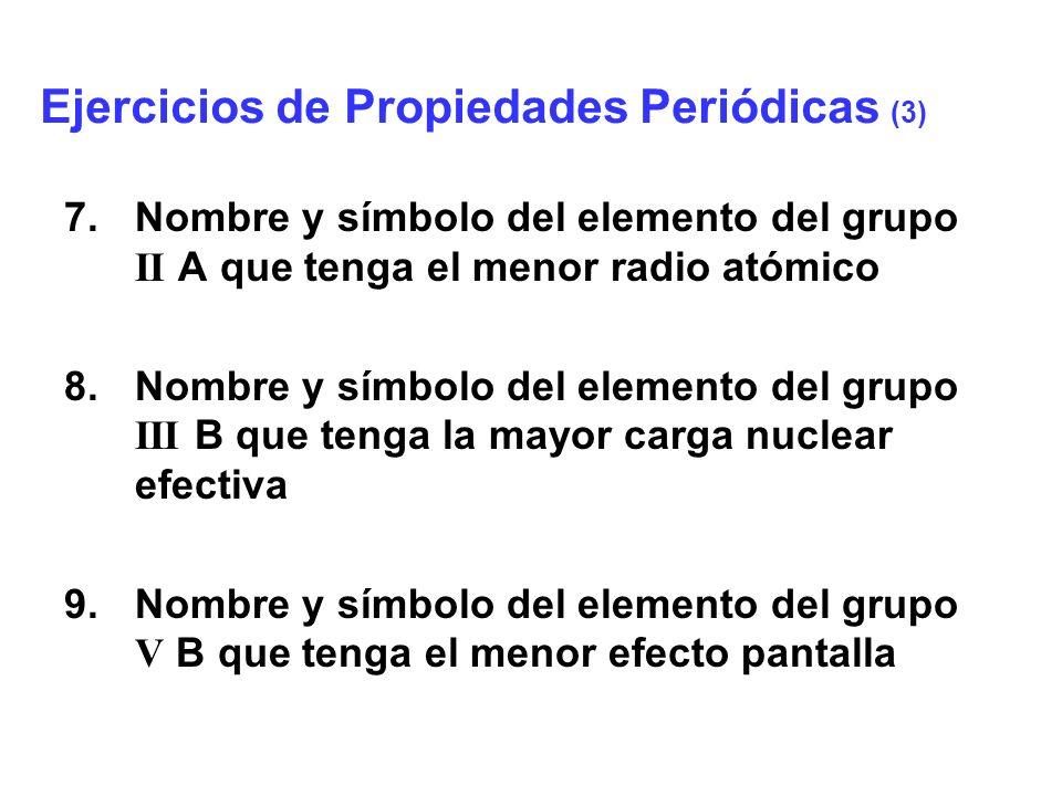 10.Nombre y símbolo del elemento del grupo II B que tenga la mayor electronegatividad 11.Nombre y símbolo del elemento del grupo IV A que tenga la menor energía de ionización 12.Nombre y símbolo del elemento del grupo VI A que tenga la mayor afinidad electrónica Ejercicios de Propiedades Periódicas (4)