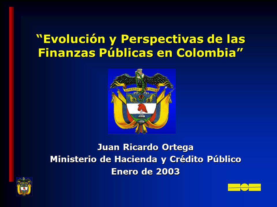 Evolución y Perspectivas de las Finanzas Públicas en Colombia Juan Ricardo Ortega Ministerio de Hacienda y Crédito Público Enero de 2003