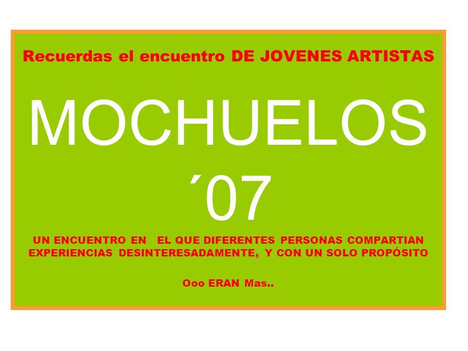 Recuerdas el encuentro DE JOVENES ARTISTAS MOCHUELOS ´07 UN ENCUENTRO EN EL QUE DIFERENTES PERSONAS COMPARTIAN EXPERIENCIAS DESINTERESADAMENTE, Y CON UN SOLO PROPÓSITO Ooo ERAN Mas..