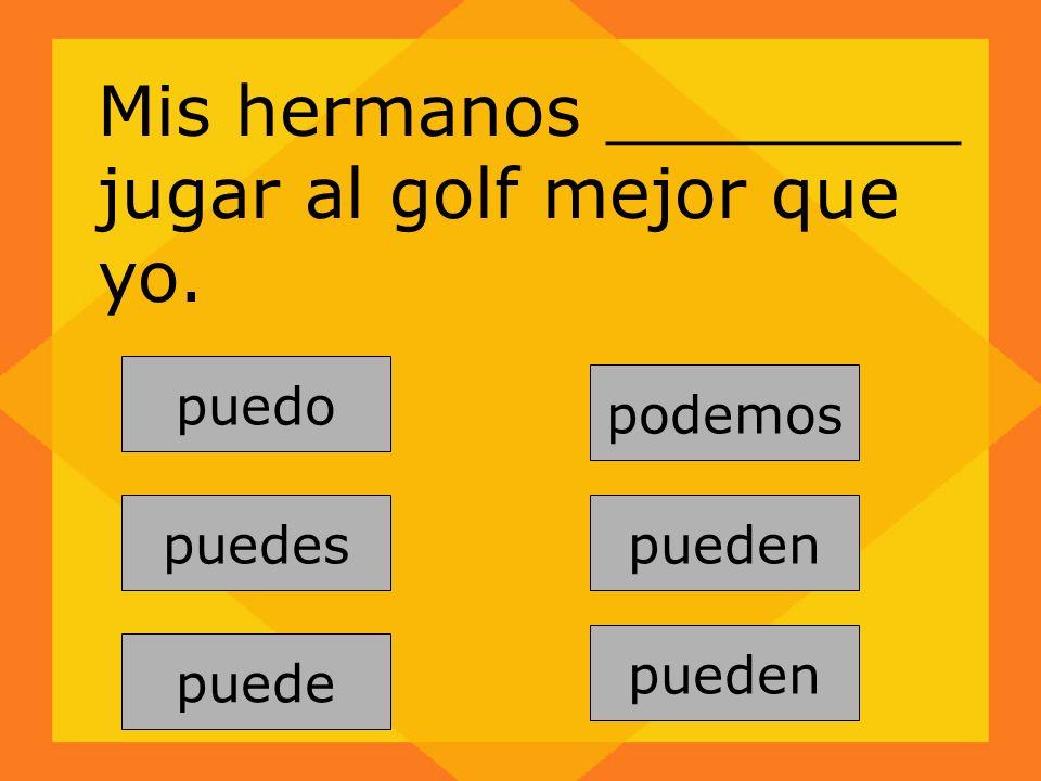 pueden puedes puede podemos pueden puedo Mis hermanos ________ jugar al golf mejor que yo.