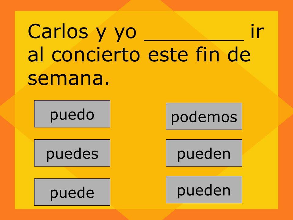 pueden puedes puede podemos pueden puedo Carlos y yo ________ ir al concierto este fin de semana.