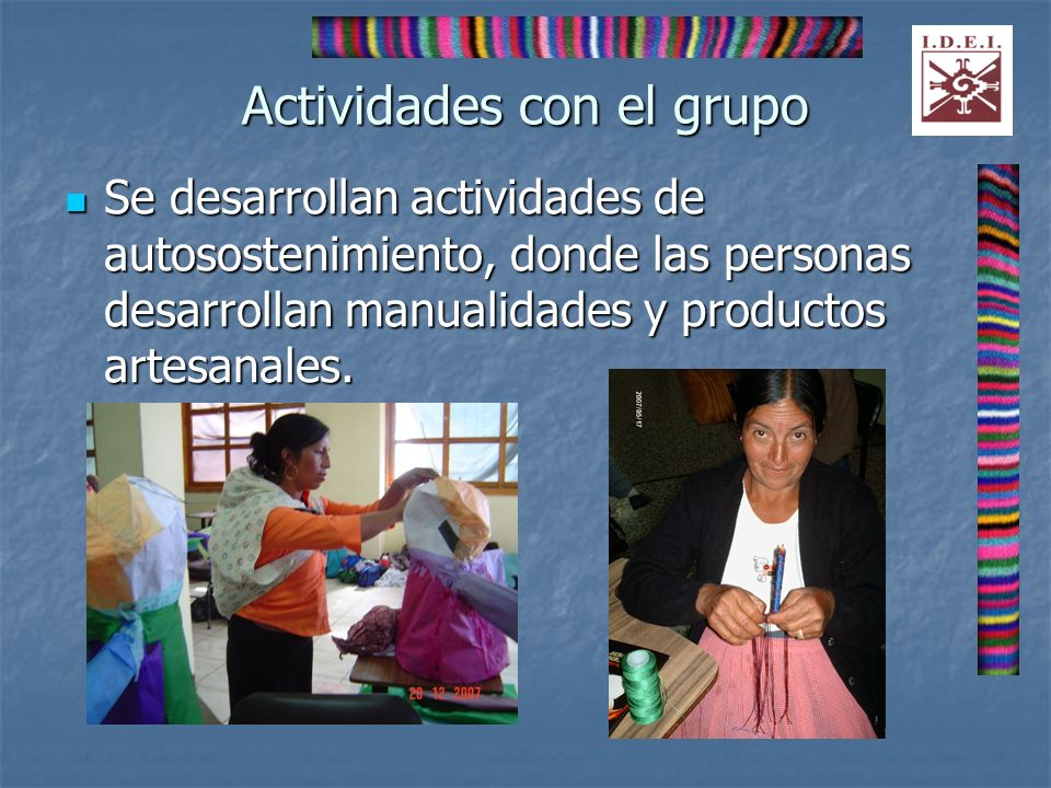 Actividades con el grupo Se desarrollan actividades de autosostenimiento, donde las personas desarrollan manualidades y productos artesanales. Se desa
