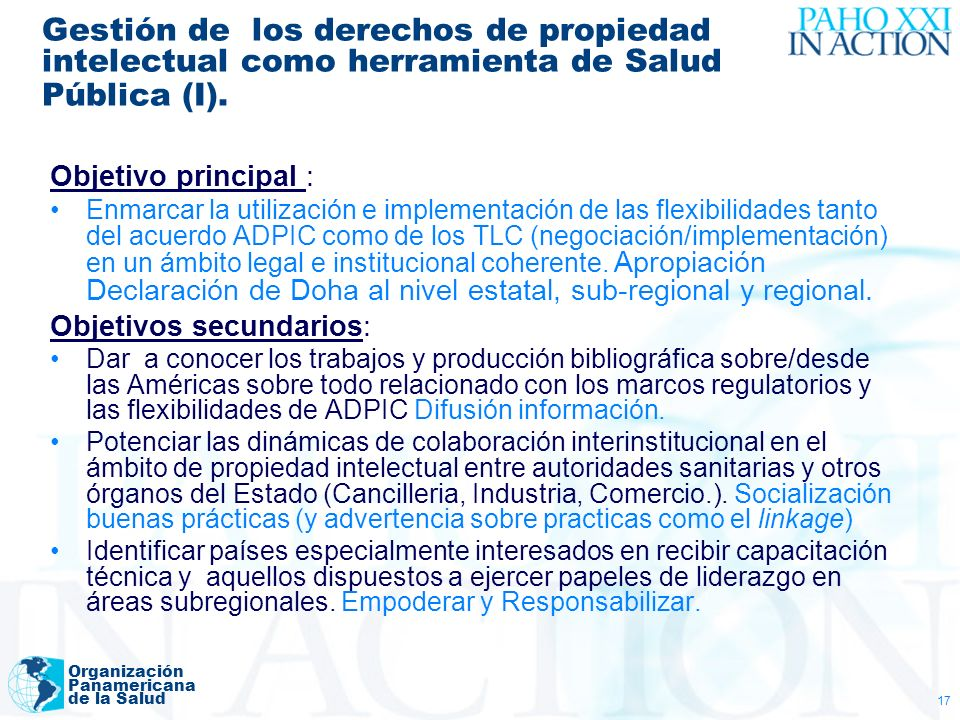 Organización Panamericana de la Salud 17 Gestión de los derechos de propiedad intelectual como herramienta de Salud Pública (I). Objetivo principal :
