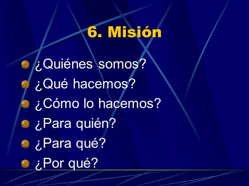6. Misión ¿Quiénes somos? ¿Qué hacemos? ¿Cómo lo hacemos? ¿Para quién? ¿Para qué? ¿Por qué?