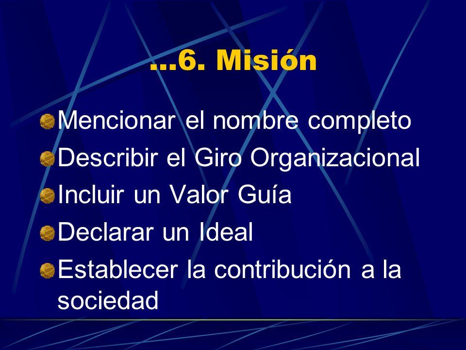 …6. Misión Mencionar el nombre completo Describir el Giro Organizacional Incluir un Valor Guía Declarar un Ideal Establecer la contribución a la socie